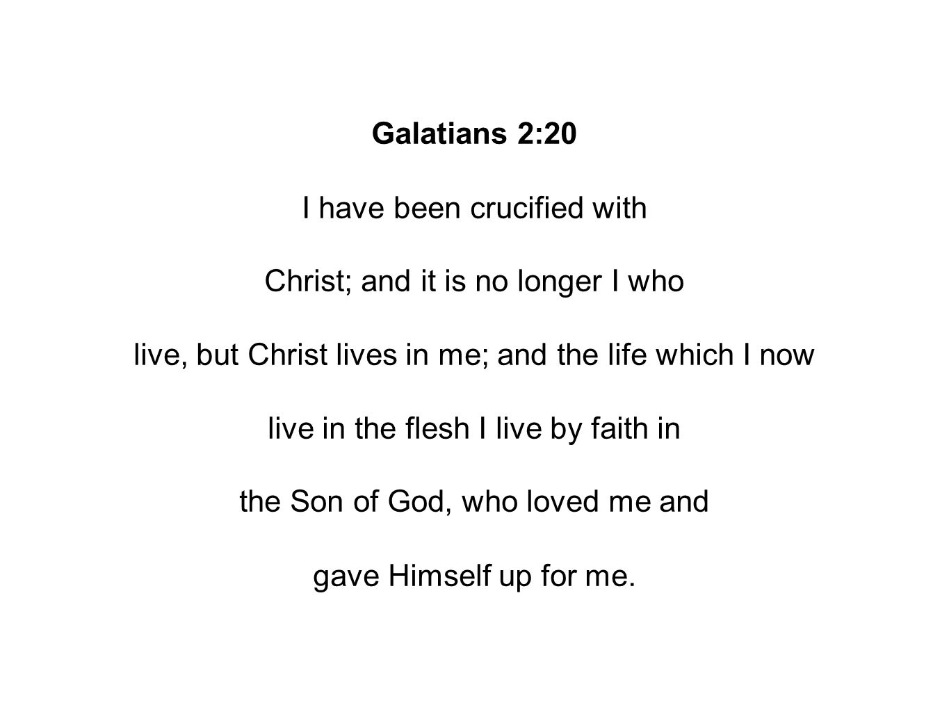 Galatians 2:20 I have been crucified with Christ; and it is no longer I who live, but Christ lives in me; and the life which I now live in the flesh I live by faith in the Son of God, who loved me and gave Himself up for me.