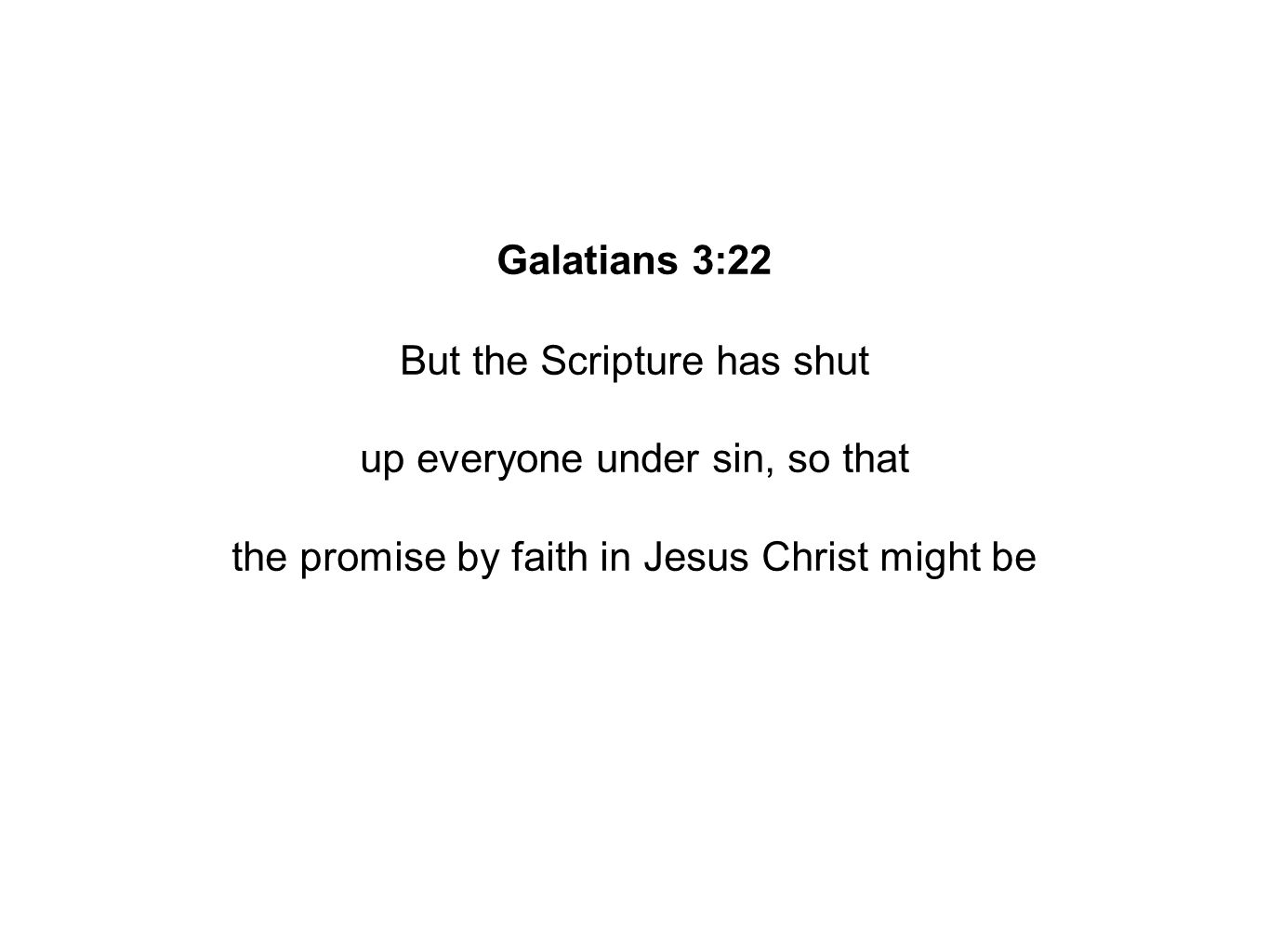 Galatians 3:22 But the Scripture has shut up everyone under sin, so that the promise by faith in Jesus Christ might be