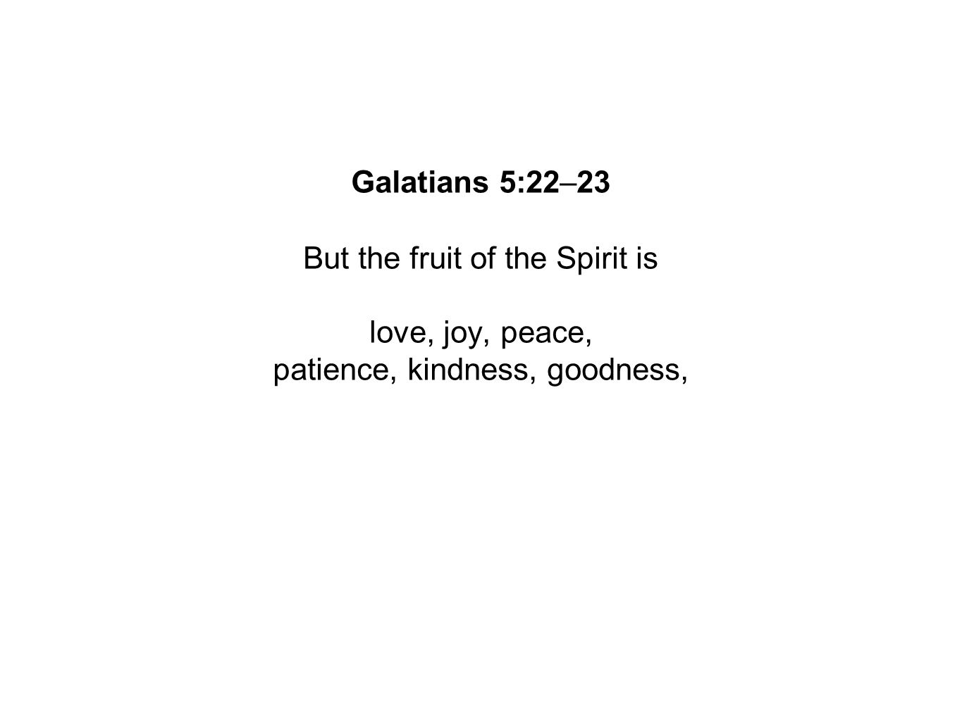 Galatians 5:22–23 But the fruit of the Spirit is love, joy, peace, patience, kindness, goodness,