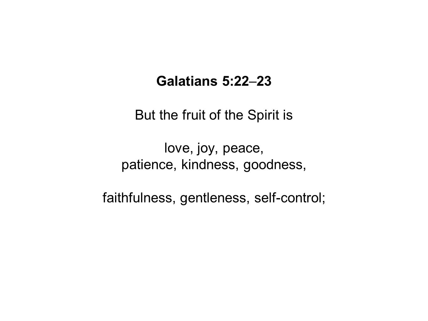 Galatians 5:22–23 But the fruit of the Spirit is love, joy, peace, patience, kindness, goodness, faithfulness, gentleness, self-control;