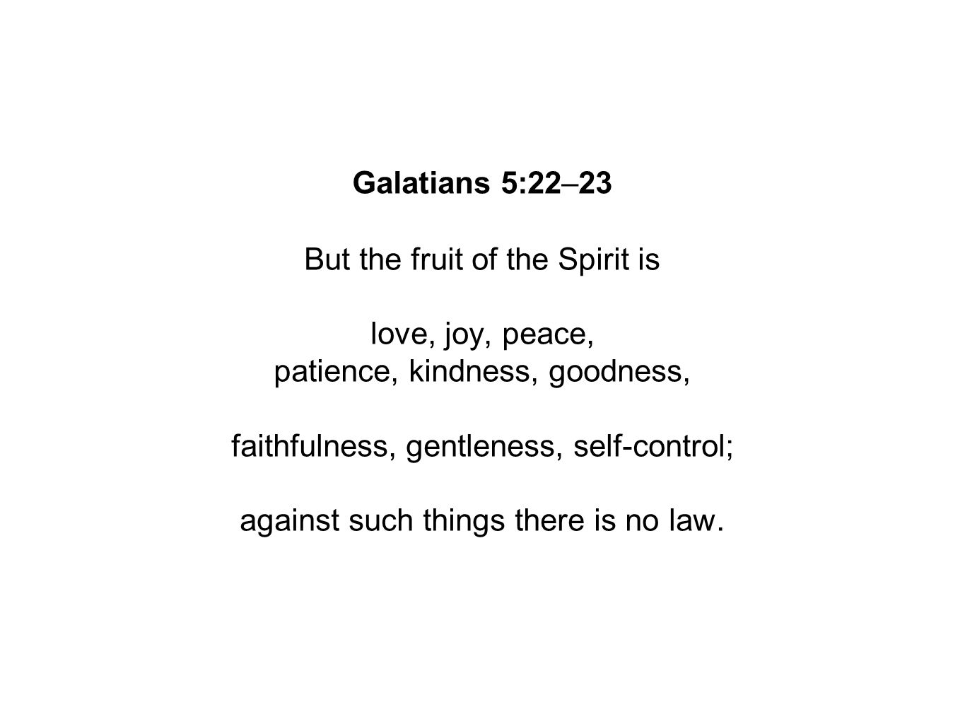 Galatians 5:22–23 But the fruit of the Spirit is love, joy, peace, patience, kindness, goodness, faithfulness, gentleness, self-control; against such things there is no law.