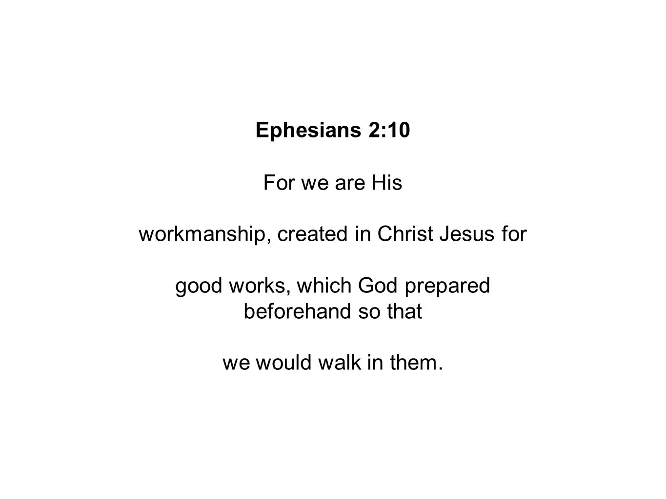 Ephesians 2:10 For we are His workmanship, created in Christ Jesus for good works, which God prepared beforehand so that we would walk in them.