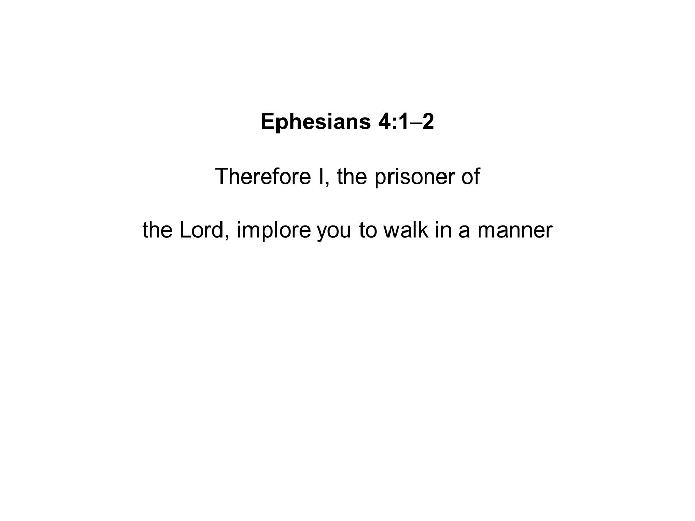 Ephesians 4:1–2 Therefore I, the prisoner of the Lord, implore you to walk in a manner