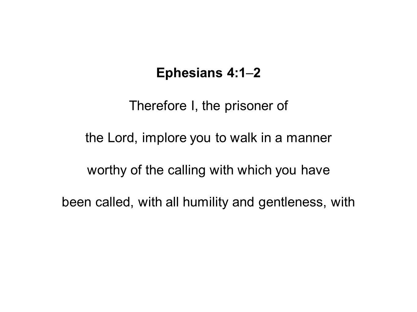 Ephesians 4:1–2 Therefore I, the prisoner of the Lord, implore you to walk in a manner worthy of the calling with which you have been called, with all humility and gentleness, with