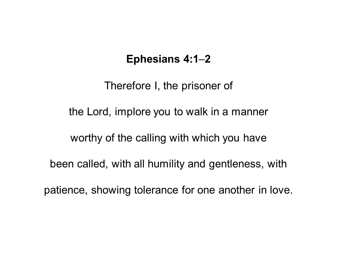 Ephesians 4:1–2 Therefore I, the prisoner of the Lord, implore you to walk in a manner worthy of the calling with which you have been called, with all humility and gentleness, with patience, showing tolerance for one another in love.