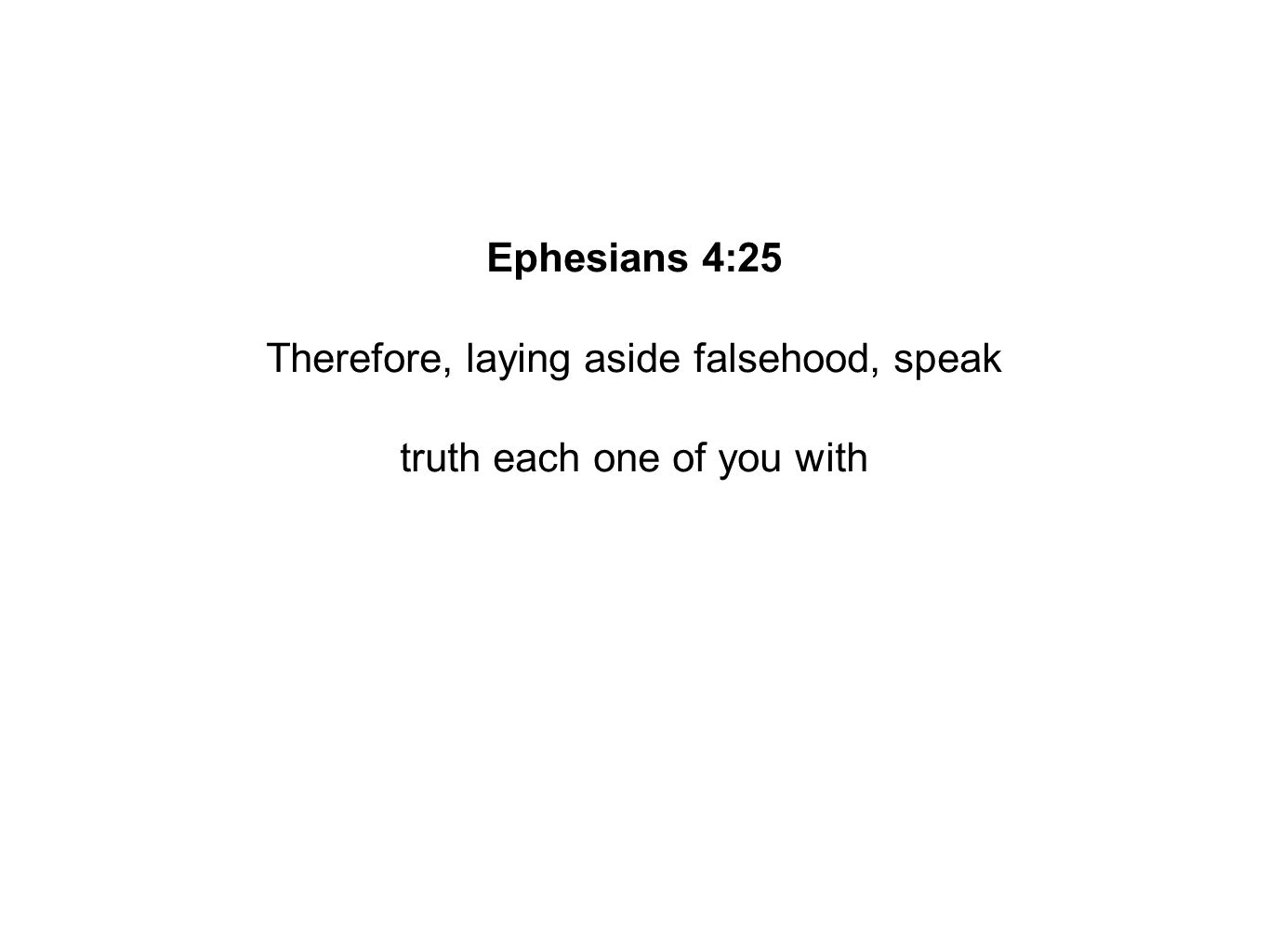 Ephesians 4:25 Therefore, laying aside falsehood, speak truth each one of you with