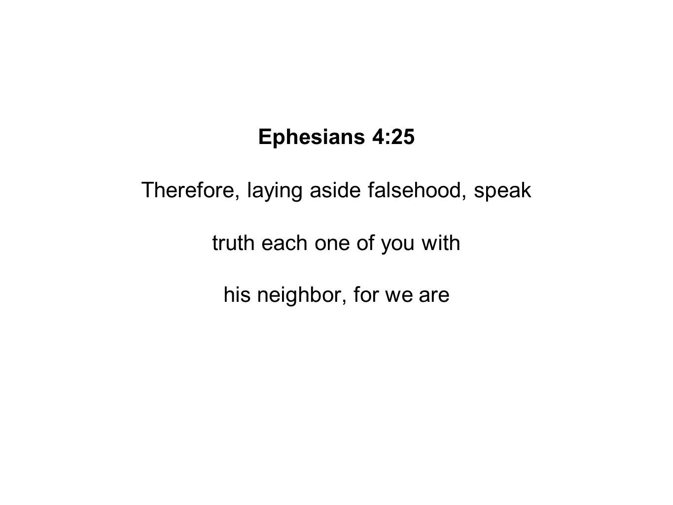 Ephesians 4:25 Therefore, laying aside falsehood, speak truth each one of you with his neighbor, for we are
