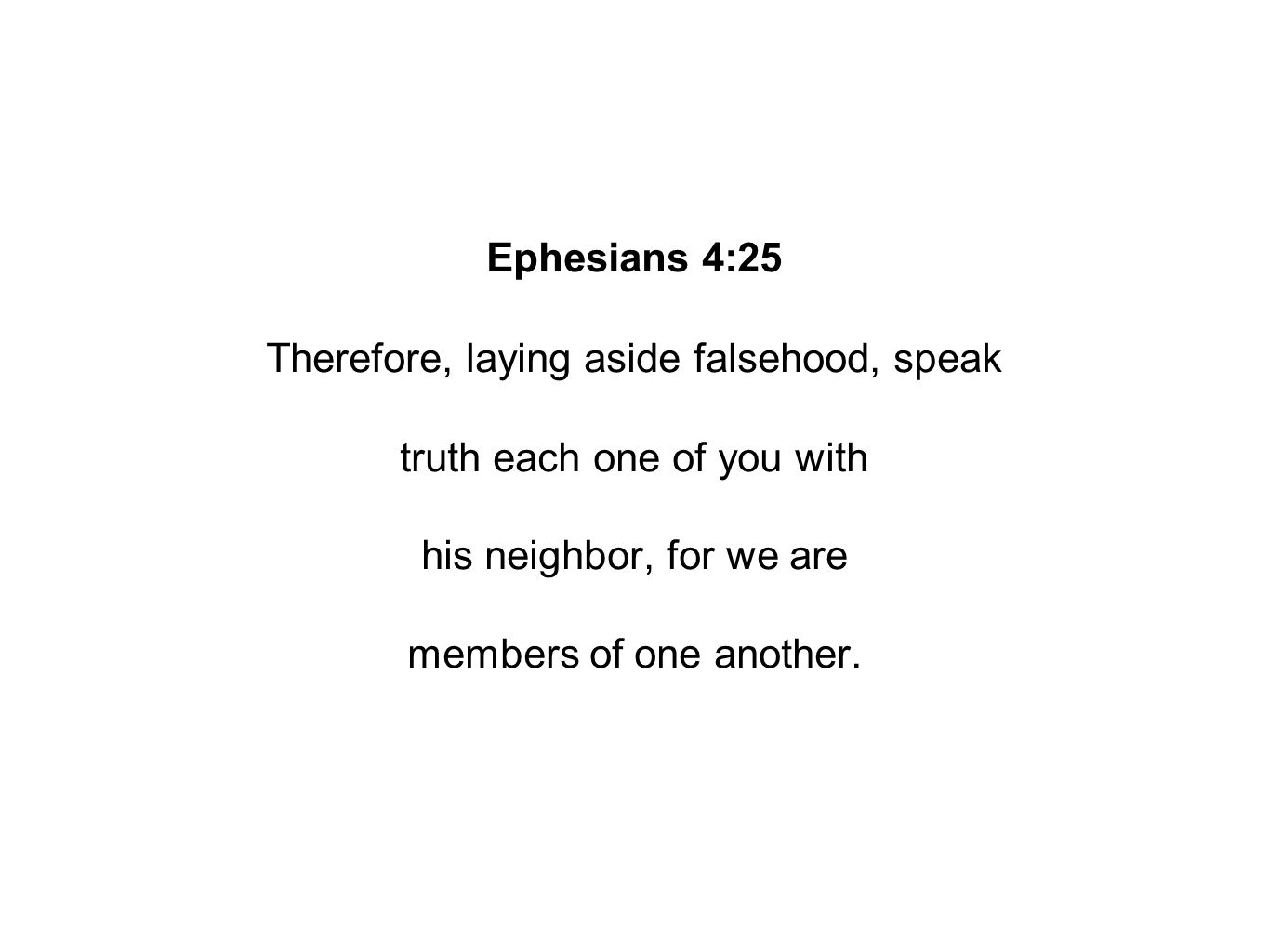 Ephesians 4:25 Therefore, laying aside falsehood, speak truth each one of you with his neighbor, for we are members of one another.