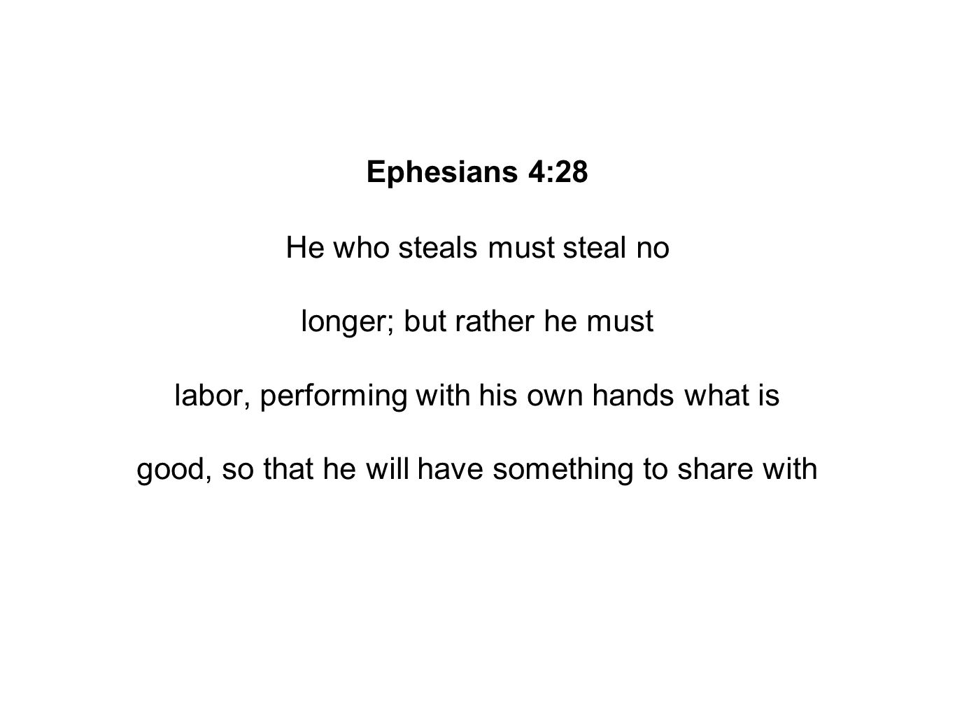 Ephesians 4:28 He who steals must steal no longer; but rather he must labor, performing with his own hands what is good, so that he will have something to share with