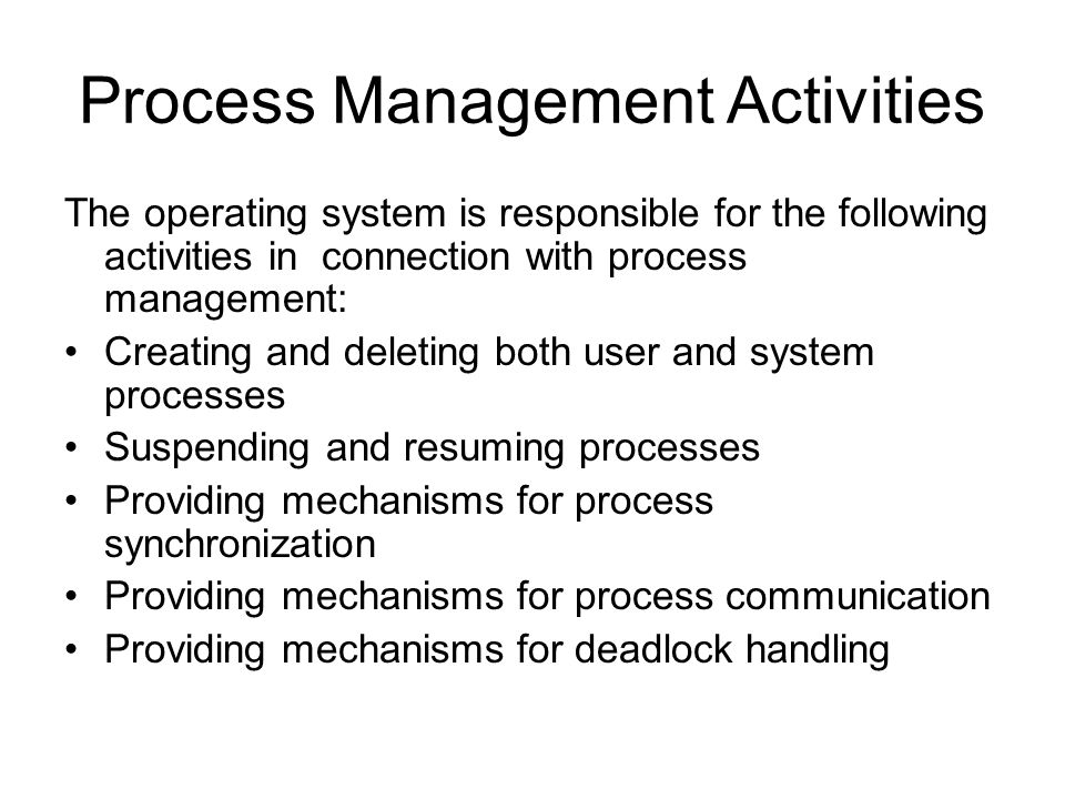 Process Management Activities The operating system is responsible for the following activities in connection with process management: Creating and deleting both user and system processes Suspending and resuming processes Providing mechanisms for process synchronization Providing mechanisms for process communication Providing mechanisms for deadlock handling