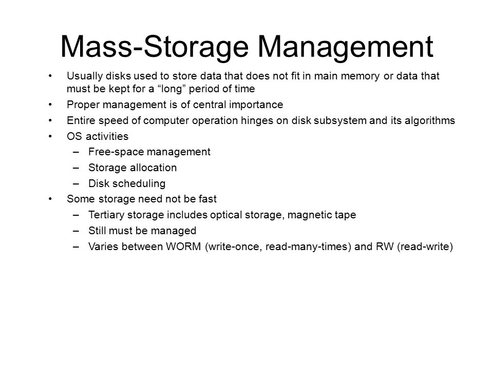 Mass-Storage Management Usually disks used to store data that does not fit in main memory or data that must be kept for a long period of time Proper management is of central importance Entire speed of computer operation hinges on disk subsystem and its algorithms OS activities –Free-space management –Storage allocation –Disk scheduling Some storage need not be fast –Tertiary storage includes optical storage, magnetic tape –Still must be managed –Varies between WORM (write-once, read-many-times) and RW (read-write)