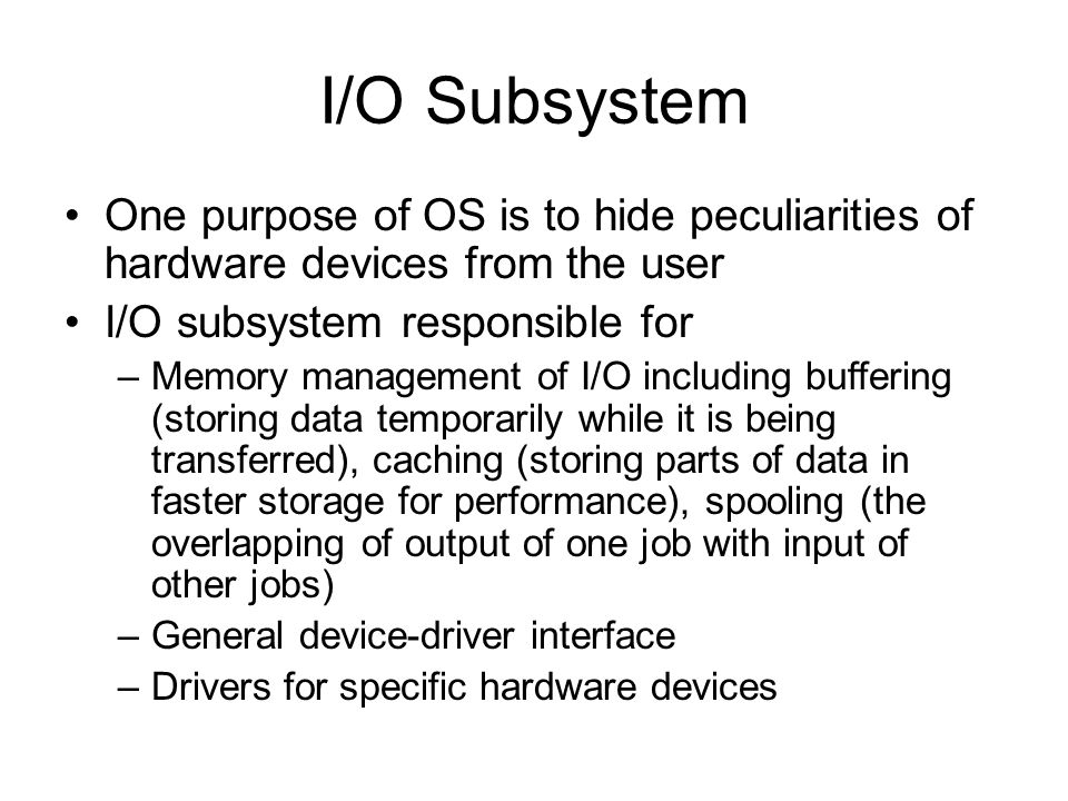 I/O Subsystem One purpose of OS is to hide peculiarities of hardware devices from the user I/O subsystem responsible for –Memory management of I/O including buffering (storing data temporarily while it is being transferred), caching (storing parts of data in faster storage for performance), spooling (the overlapping of output of one job with input of other jobs) –General device-driver interface –Drivers for specific hardware devices
