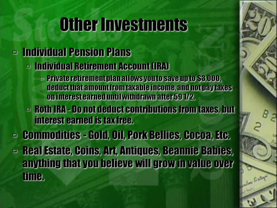 Other Investments  Individual Pension Plans  Individual Retirement Account (IRA)  Private retirement plan allows you to save up to $3,000, deduct that amount from taxable income, and not pay taxes on interest earned until withdrawn after 59 1/2.
