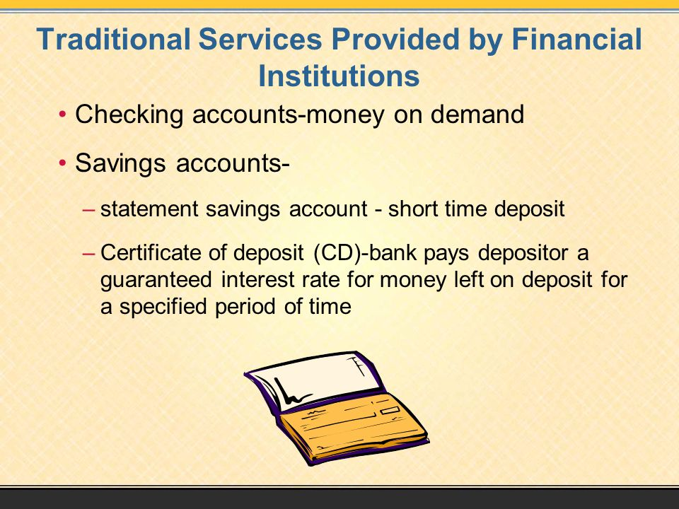 Traditional Services Provided by Financial Institutions Checking accounts-money on demand Savings accounts- –statement savings account - short time deposit –Certificate of deposit (CD)-bank pays depositor a guaranteed interest rate for money left on deposit for a specified period of time
