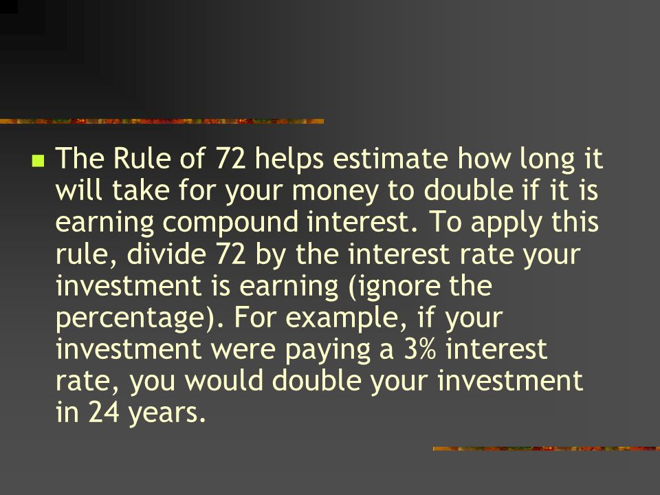 The Rule of 72 helps estimate how long it will take for your money to double if it is earning compound interest.