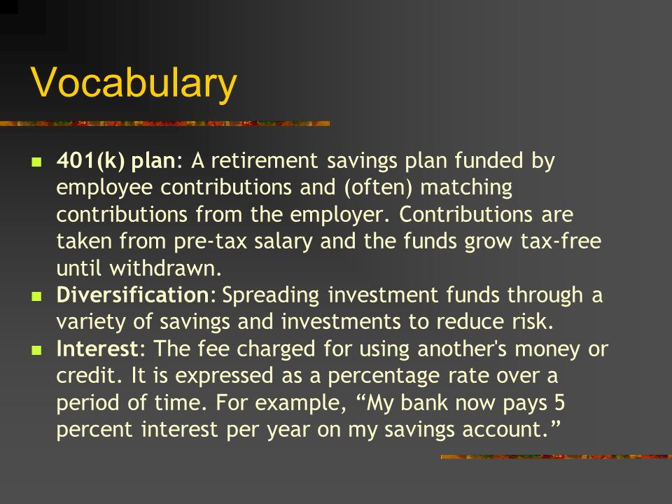 Vocabulary 401(k) plan: A retirement savings plan funded by employee contributions and (often) matching contributions from the employer.