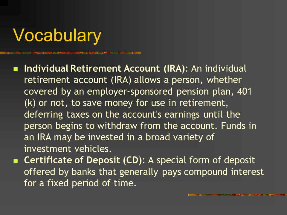 Vocabulary Individual Retirement Account (IRA): An individual retirement account (IRA) allows a person, whether covered by an employer-sponsored pension plan, 401 (k) or not, to save money for use in retirement, deferring taxes on the account s earnings until the person begins to withdraw from the account.