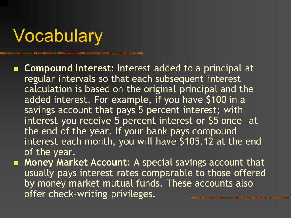 Vocabulary Compound Interest: Interest added to a principal at regular intervals so that each subsequent interest calculation is based on the original principal and the added interest.