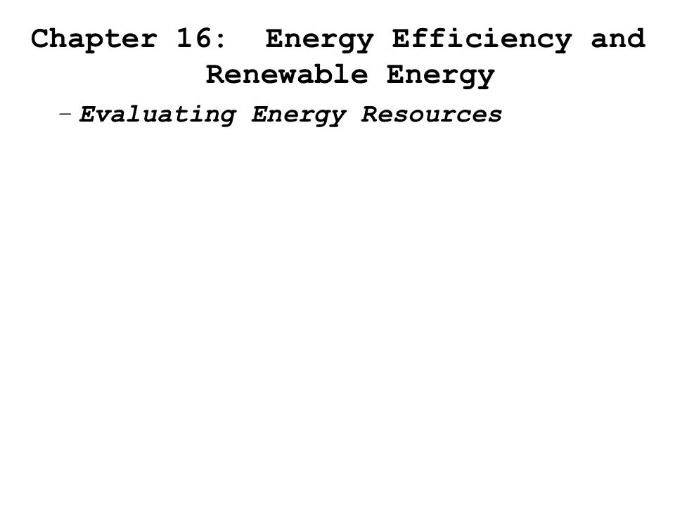 Chapter 16: Energy Efficiency and Renewable Energy –Evaluating Energy Resources