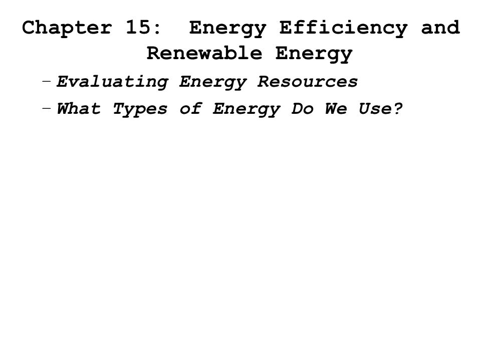 Chapter 15: Energy Efficiency and Renewable Energy –Evaluating Energy Resources –What Types of Energy Do We Use