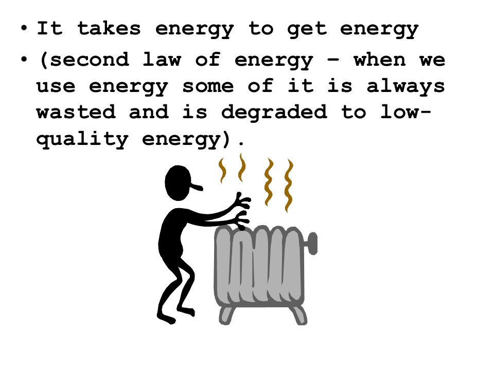 It takes energy to get energy (second law of energy – when we use energy some of it is always wasted and is degraded to low- quality energy).