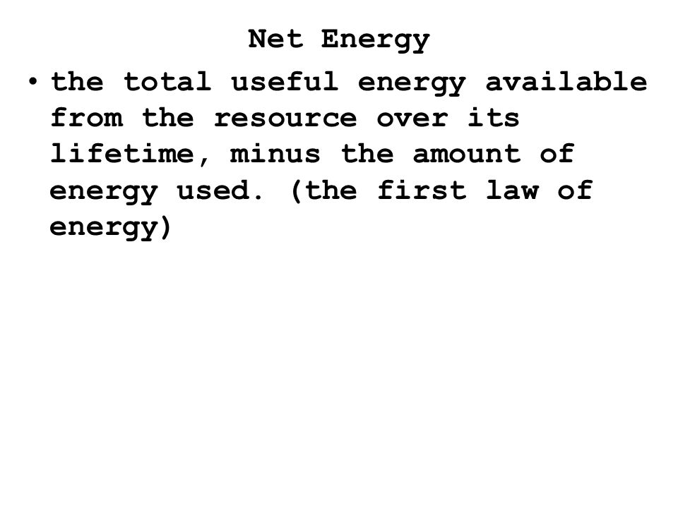 Net Energy the total useful energy available from the resource over its lifetime, minus the amount of energy used.