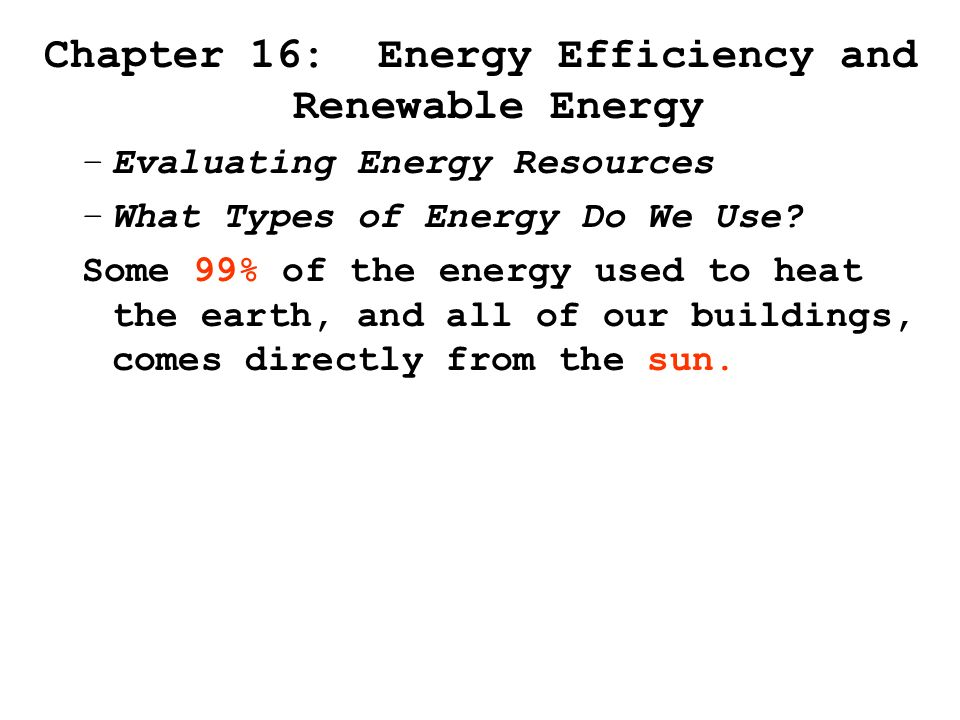 Chapter 16: Energy Efficiency and Renewable Energy –Evaluating Energy Resources –What Types of Energy Do We Use.