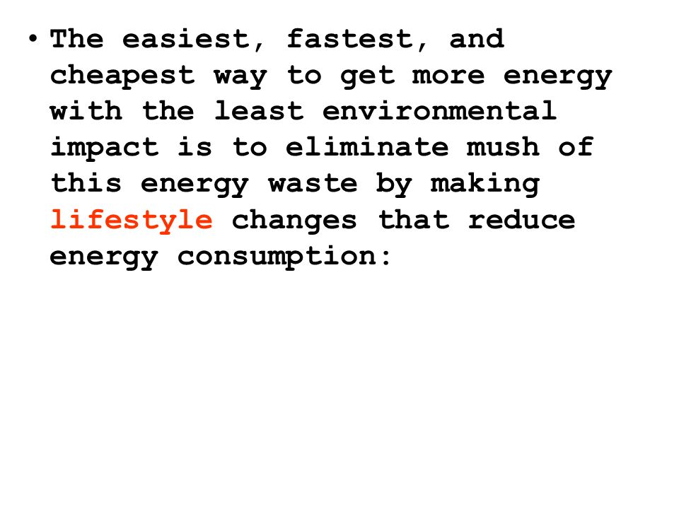 The easiest, fastest, and cheapest way to get more energy with the least environmental impact is to eliminate mush of this energy waste by making lifestyle changes that reduce energy consumption: