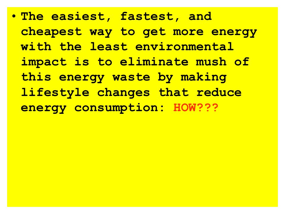 The easiest, fastest, and cheapest way to get more energy with the least environmental impact is to eliminate mush of this energy waste by making lifestyle changes that reduce energy consumption: HOW