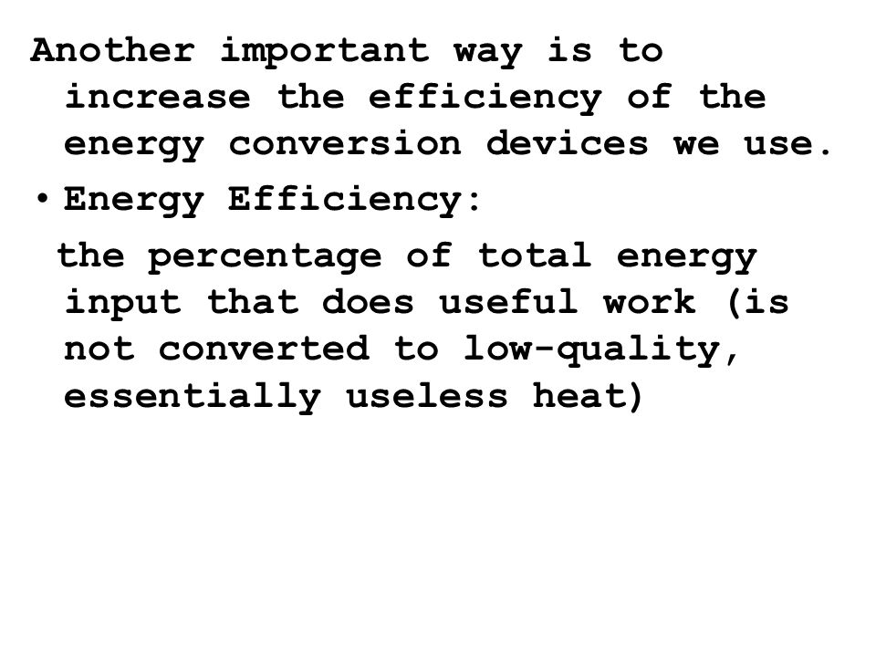 Another important way is to increase the efficiency of the energy conversion devices we use.