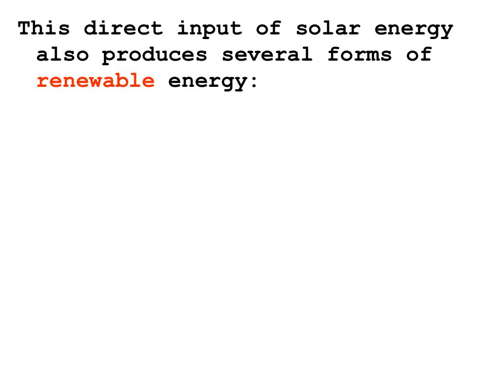 This direct input of solar energy also produces several forms of renewable energy: