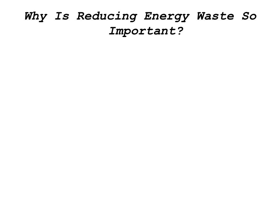 Why Is Reducing Energy Waste So Important