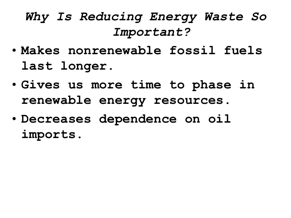 Why Is Reducing Energy Waste So Important. Makes nonrenewable fossil fuels last longer.
