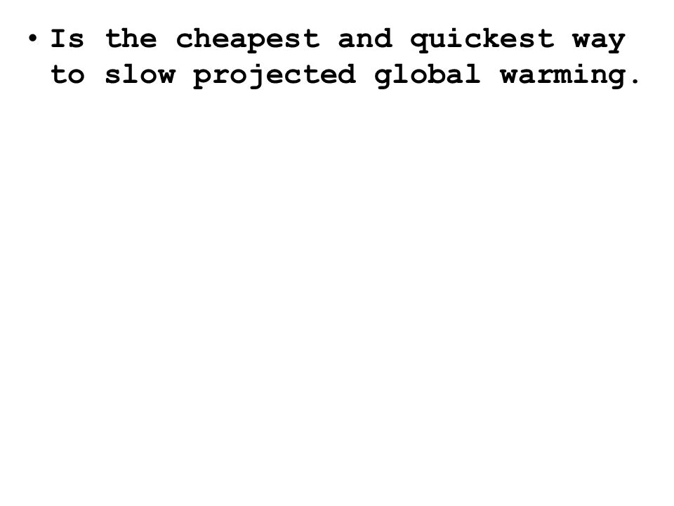 Is the cheapest and quickest way to slow projected global warming.