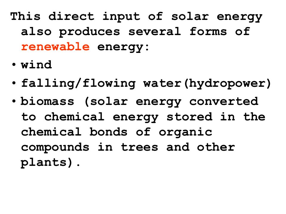 wind falling/flowing water(hydropower) biomass (solar energy converted to chemical energy stored in the chemical bonds of organic compounds in trees and other plants).