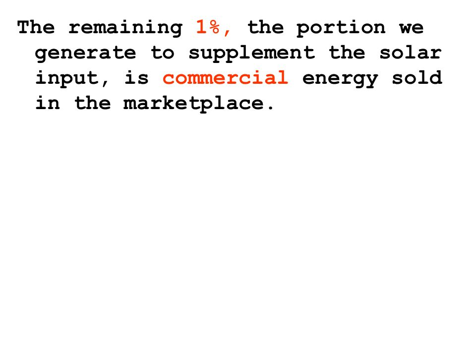The remaining 1%, the portion we generate to supplement the solar input, is commercial energy sold in the marketplace.