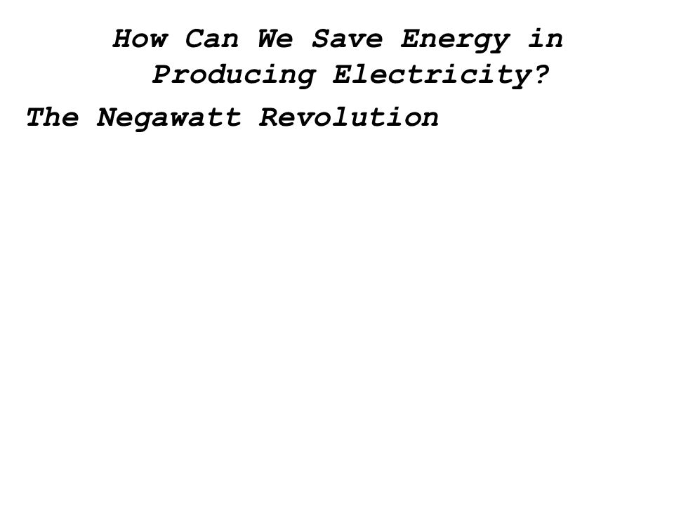 How Can We Save Energy in Producing Electricity The Negawatt Revolution