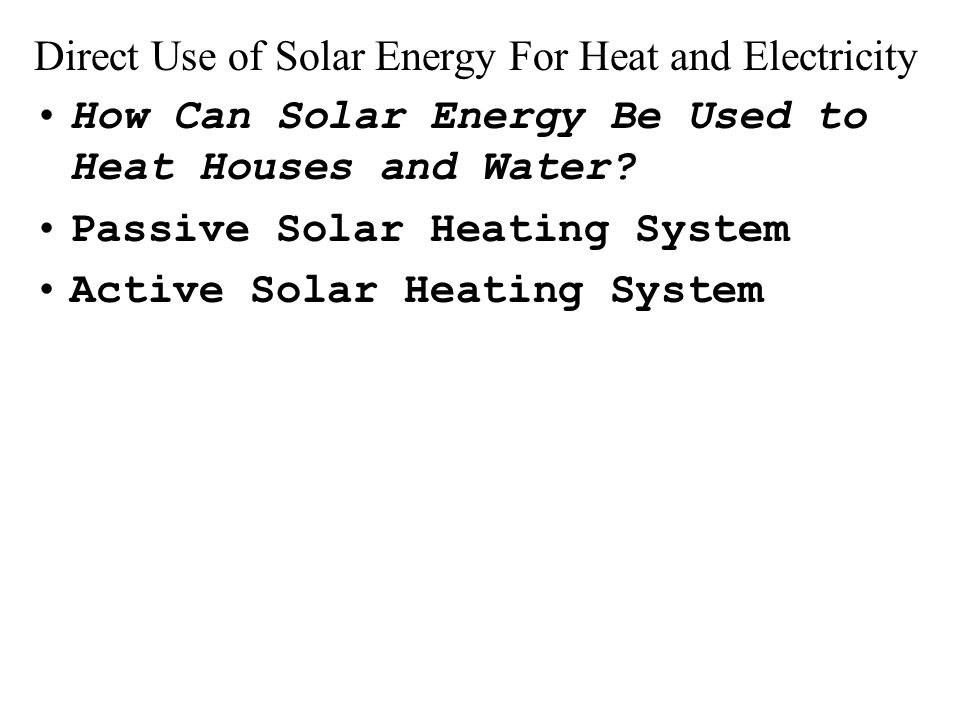 Direct Use of Solar Energy For Heat and Electricity How Can Solar Energy Be Used to Heat Houses and Water.