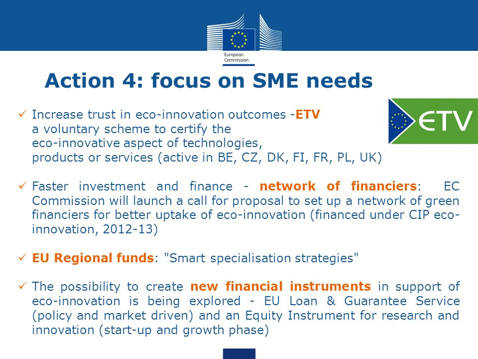 Action 4: focus on SME needs Increase trust in eco-innovation outcomes -ETV a voluntary scheme to certify the eco-innovative aspect of technologies, products or services (active in BE, CZ, DK, FI, FR, PL, UK) Faster investment and finance - network of financiers: EC Commission will launch a call for proposal to set up a network of green financiers for better uptake of eco-innovation (financed under CIP eco- innovation, ) EU Regional funds: Smart specialisation strategies The possibility to create new financial instruments in support of eco-innovation is being explored - EU Loan & Guarantee Service (policy and market driven) and an Equity Instrument for research and innovation (start-up and growth phase)
