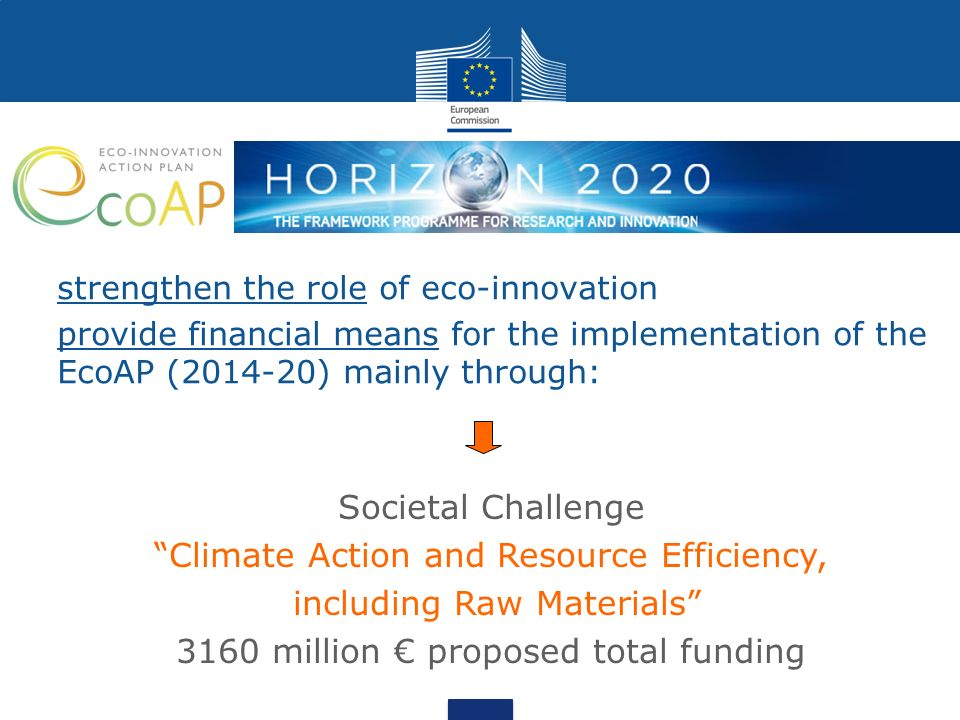 strengthen the role of eco-innovation provide financial means for the implementation of the EcoAP ( ) mainly through: Societal Challenge Climate Action and Resource Efficiency, including Raw Materials 3160 million € proposed total funding