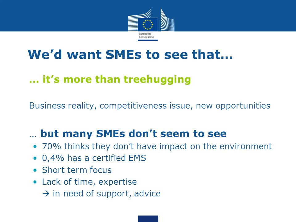 We'd want SMEs to see that… … it's more than treehugging Business reality, competitiveness issue, new opportunities … but many SMEs don't seem to see 70% thinks they don't have impact on the environment 0,4% has a certified EMS Short term focus Lack of time, expertise  in need of support, advice