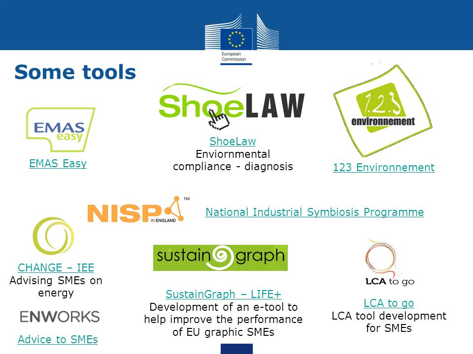 Some tools CHANGE – IEE CHANGE – IEE Advising SMEs on energy LCA to go LCA to go LCA tool development for SMEs SustainGraph – LIFE+ Development of an e-tool to help improve the performance of EU graphic SMEs EMAS Easy 123 Environnement ShoeLaw Enviornmental compliance - diagnosis National Industrial Symbiosis Programme Advice to SMEs