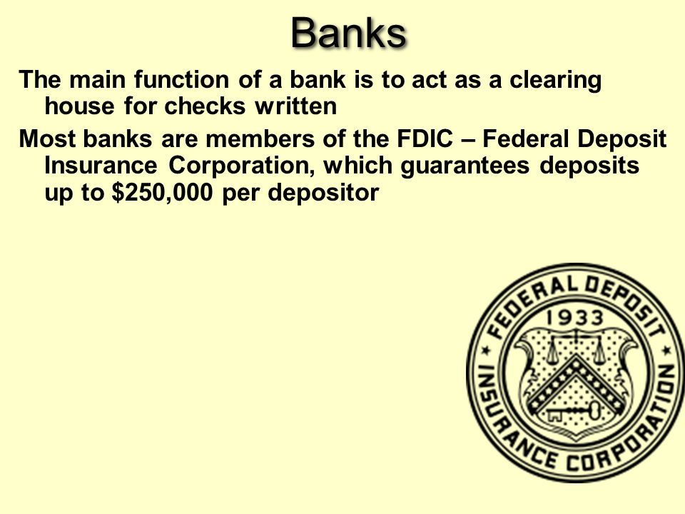 Banks The main function of a bank is to act as a clearing house for checks written Most banks are members of the FDIC – Federal Deposit Insurance Corporation, which guarantees deposits up to $250,000 per depositor