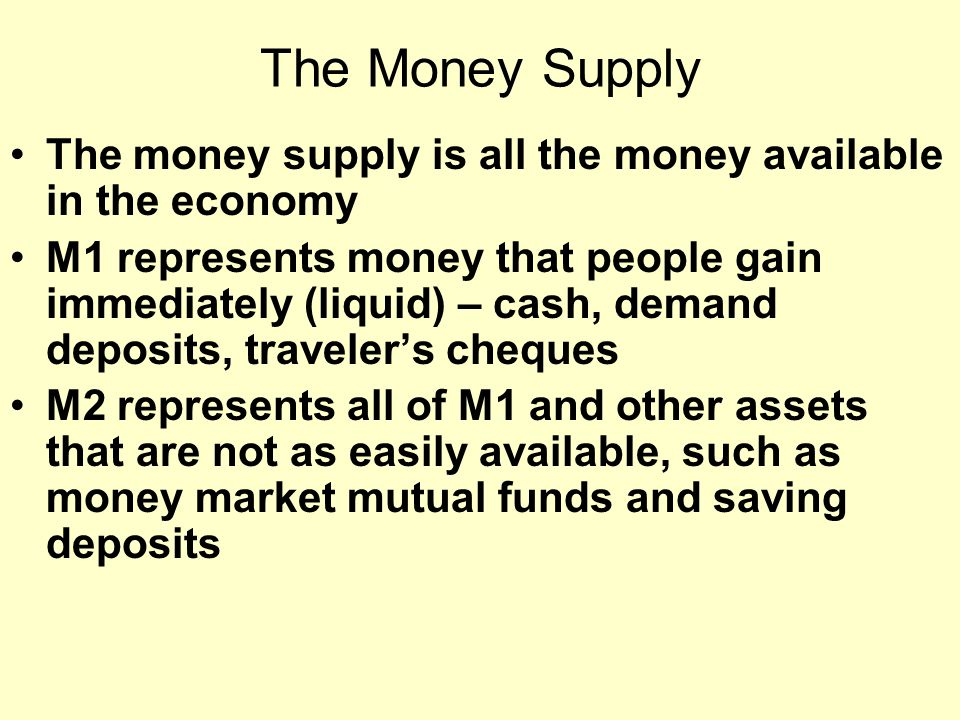 The Money Supply The money supply is all the money available in the economy M1 represents money that people gain immediately (liquid) – cash, demand deposits, traveler's cheques M2 represents all of M1 and other assets that are not as easily available, such as money market mutual funds and saving deposits