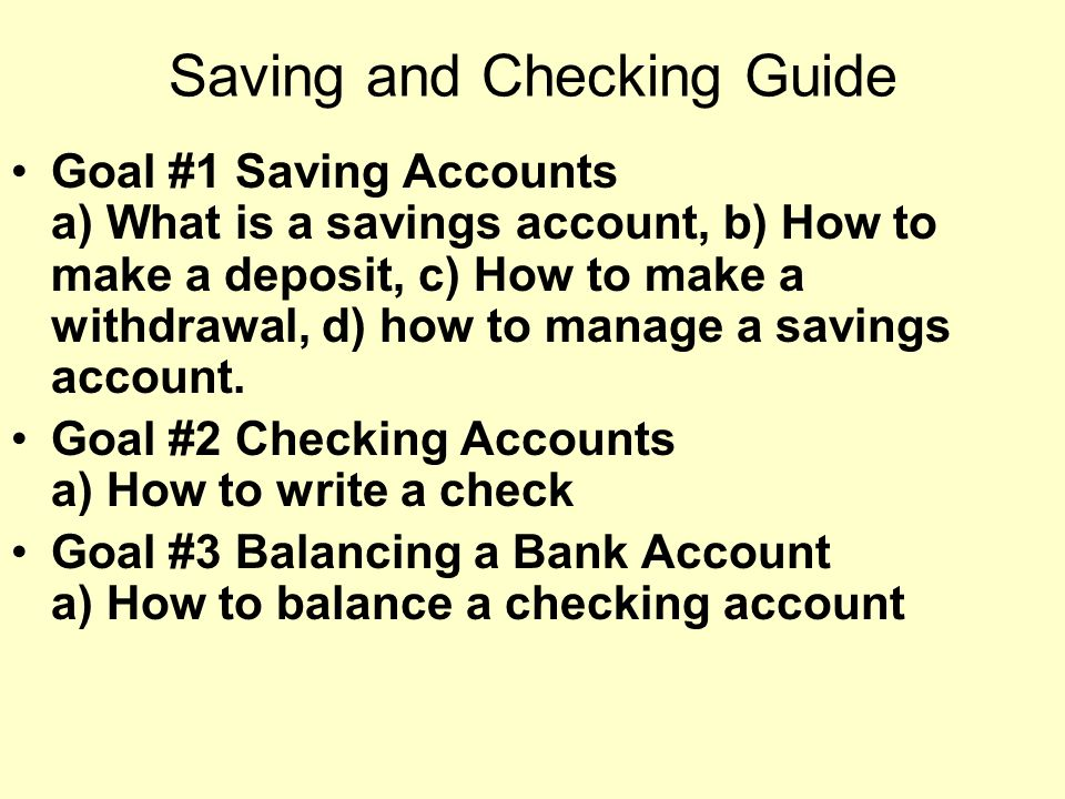 Saving and Checking Guide Goal #1 Saving Accounts a) What is a savings account, b) How to make a deposit, c) How to make a withdrawal, d) how to manage a savings account.