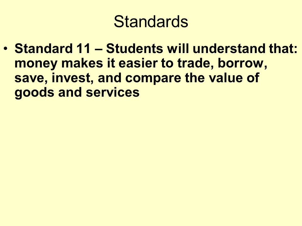 Standards Standard 11 – Students will understand that: money makes it easier to trade, borrow, save, invest, and compare the value of goods and services
