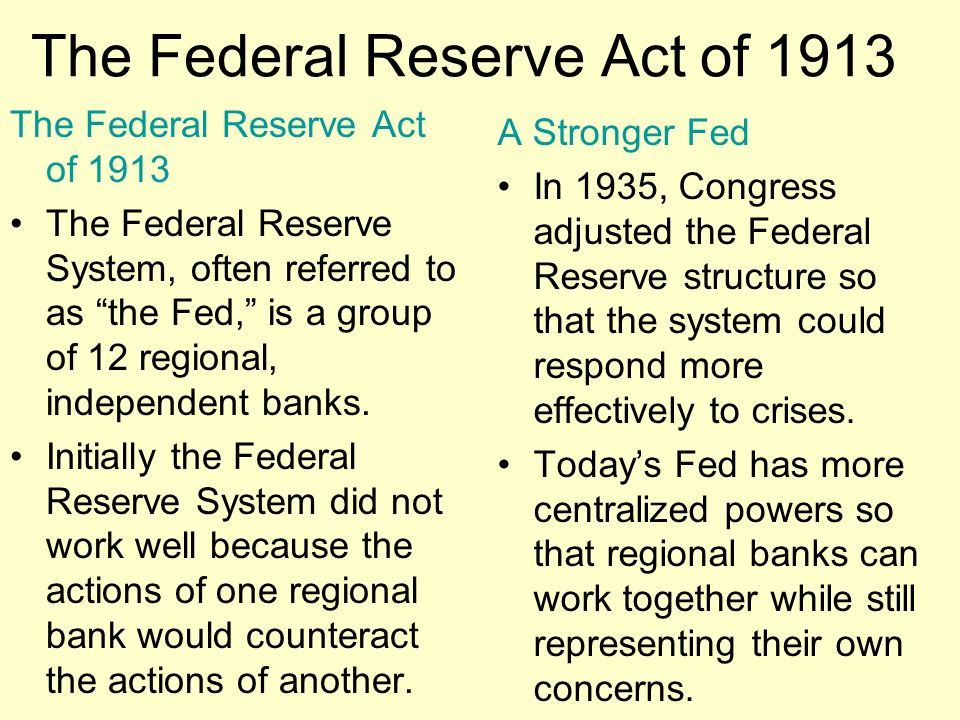 The Federal Reserve Act of 1913 The Federal Reserve System, often referred to as the Fed, is a group of 12 regional, independent banks.