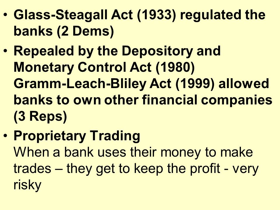 Glass-Steagall Act (1933) regulated the banks (2 Dems) Repealed by the Depository and Monetary Control Act (1980) Gramm-Leach-Bliley Act (1999) allowed banks to own other financial companies (3 Reps) Proprietary Trading When a bank uses their money to make trades – they get to keep the profit - very risky