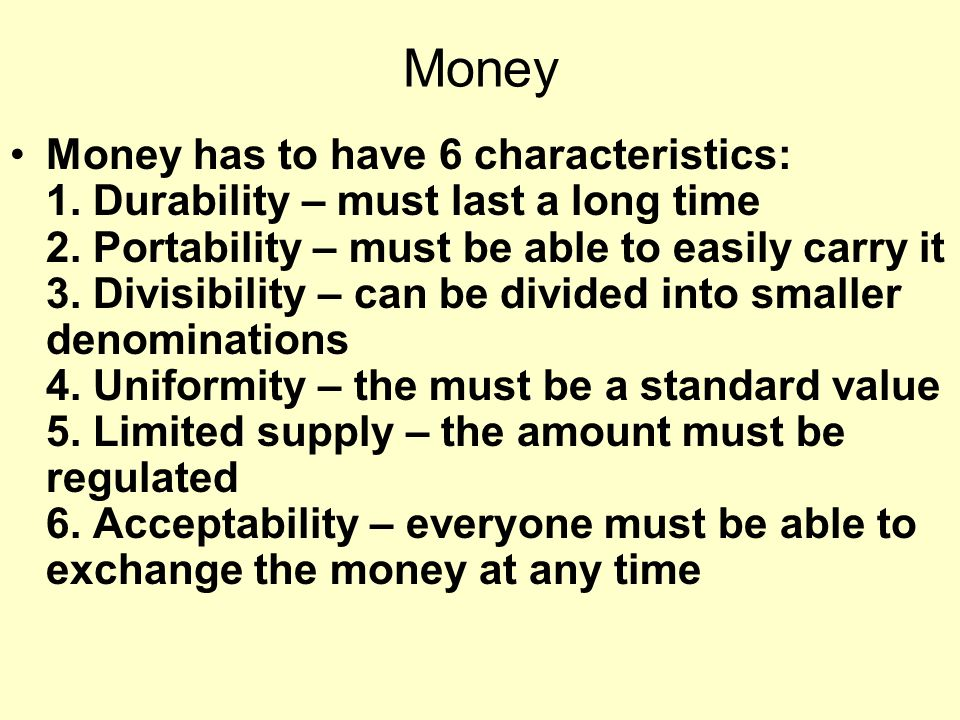 Money Money has to have 6 characteristics: 1. Durability – must last a long time 2.