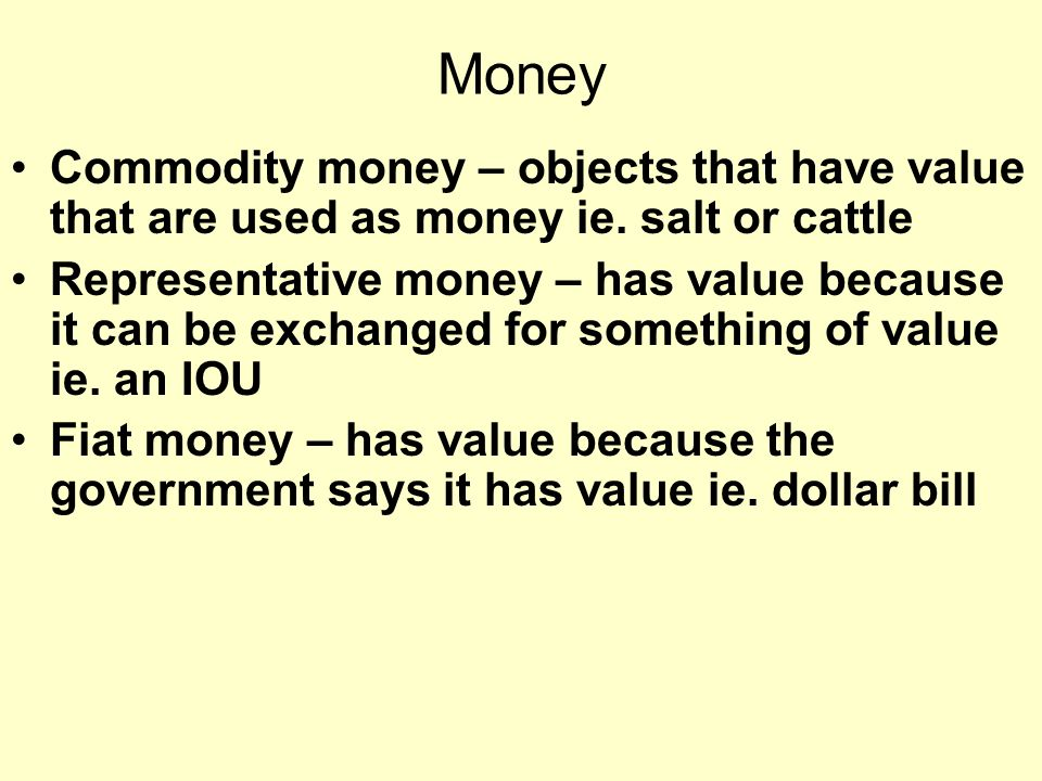 Money Commodity money – objects that have value that are used as money ie.